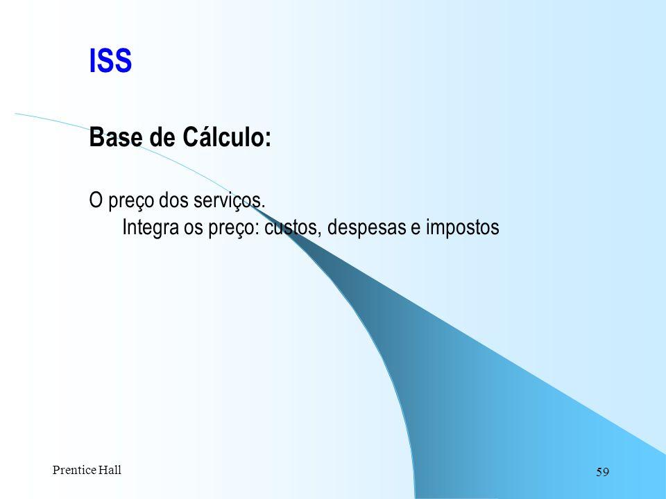 59 ISS Base de Cálculo: O preço dos serviços. Integra os preço: custos, despesas e impostos Prentice Hall