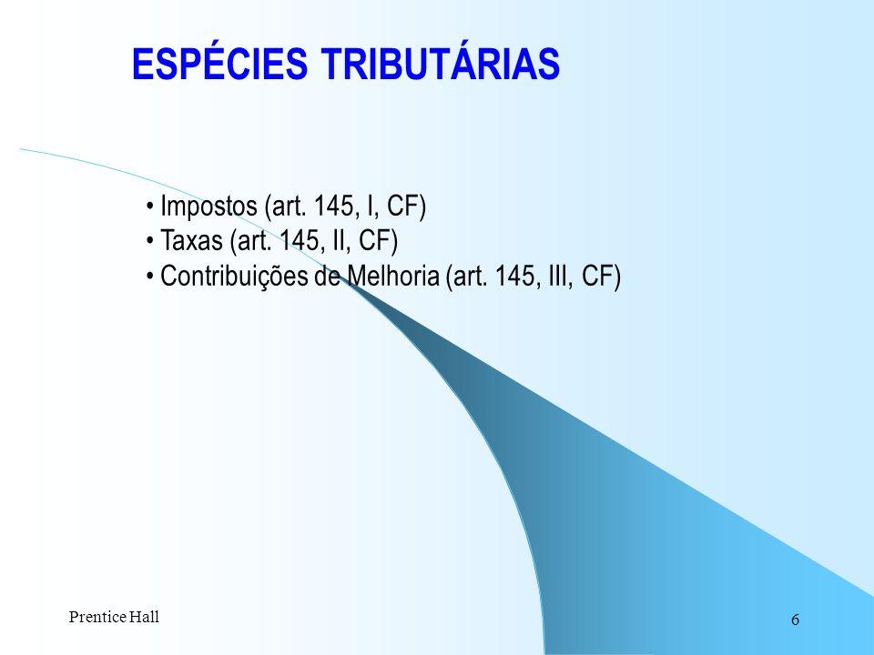 6 ESPÉCIES TRIBUTÁRIAS Impostos (art. 145, I, CF) Taxas (art. 145, II, CF) Contribuições de Melhoria (art. 145, III, CF) Prentice Hall