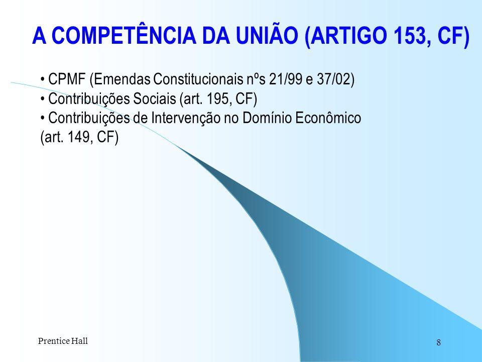 8 A COMPETÊNCIA DA UNIÃO (ARTIGO 153, CF) CPMF (Emendas Constitucionais nºs 21/99 e 37/02) Contribuições Sociais (art. 195, CF) Contribuições de Inter