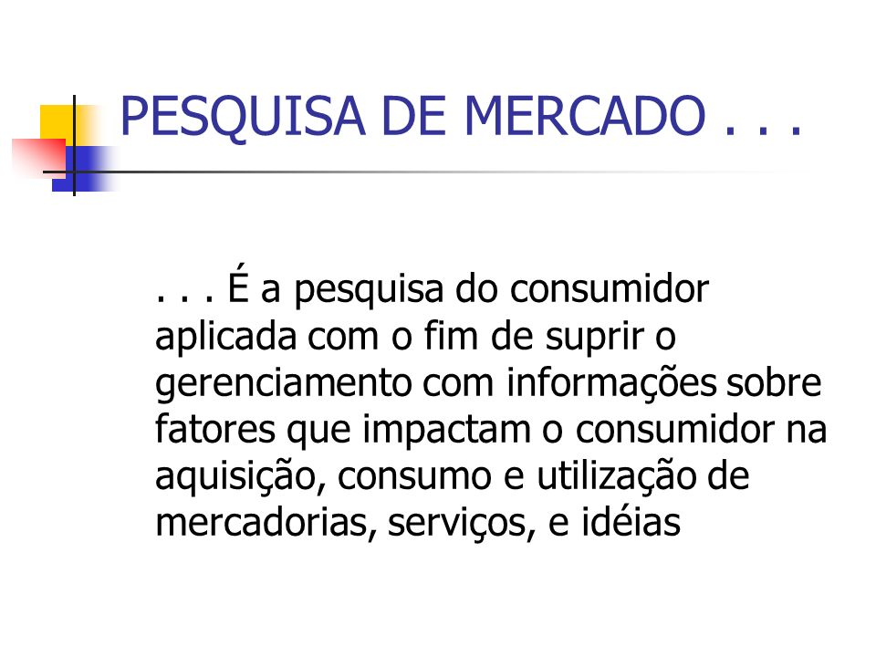 PESQUISA DE MERCADO...... É a pesquisa do consumidor aplicada com o fim de suprir o gerenciamento com informações sobre fatores que impactam o consumi