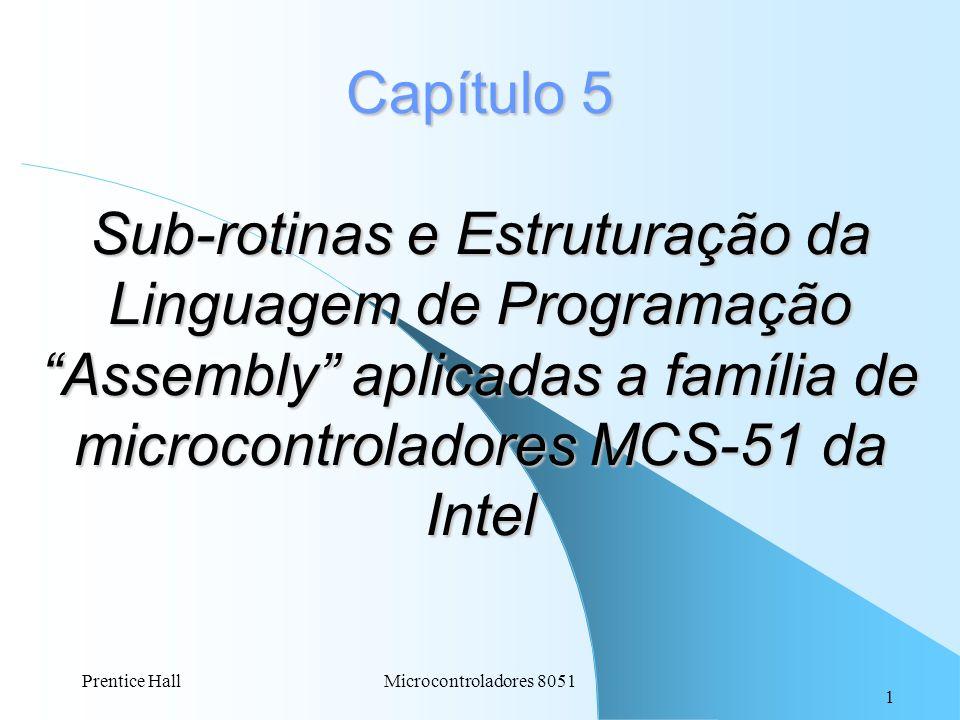 1 Prentice HallMicrocontroladores 8051 Capítulo 5 Sub-rotinas e Estruturação da Linguagem de Programação Assembly aplicadas a família de microcontrola