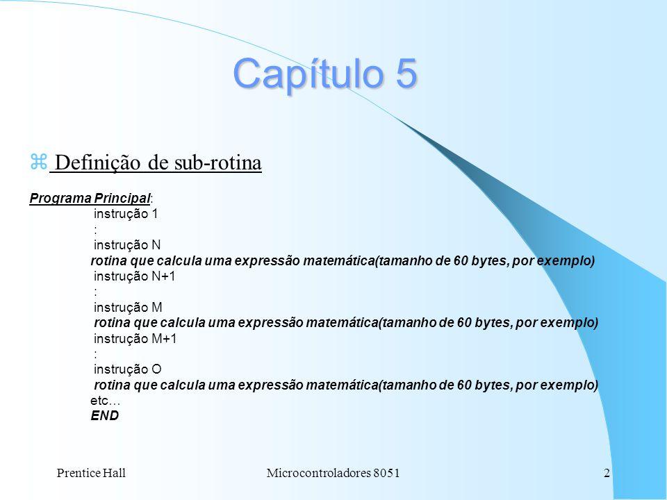 Prentice HallMicrocontroladores 80512 Capítulo 5 z Definição de sub-rotina Programa Principal: instrução 1 : instrução N rotina que calcula uma expres