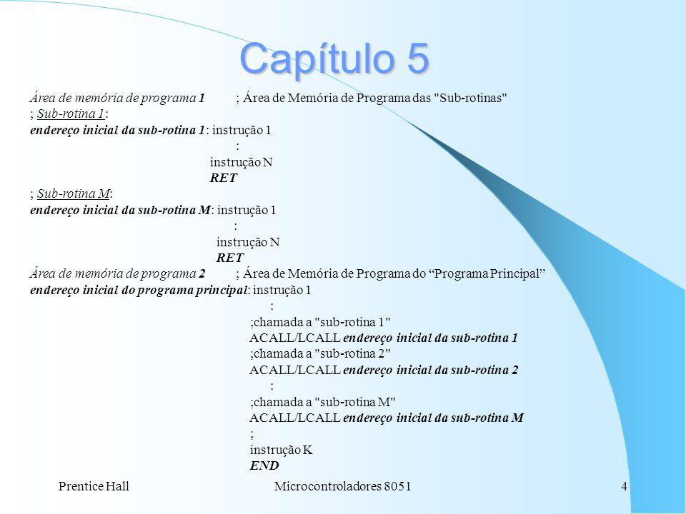 Prentice HallMicrocontroladores 80514 Capítulo 5 Área de memória de programa 1; Área de Memória de Programa das Sub-rotinas ; Sub-rotina 1: endereço inicial da sub-rotina 1: instrução 1 : instrução N RET ; Sub-rotina M: endereço inicial da sub-rotina M: instrução 1 : instrução N RET Área de memória de programa 2; Área de Memória de Programa do Programa Principal endereço inicial do programa principal: instrução 1 : ;chamada a sub-rotina 1 ACALL/LCALL endereço inicial da sub-rotina 1 ;chamada a sub-rotina 2 ACALL/LCALL endereço inicial da sub-rotina 2 : ;chamada a sub-rotina M ACALL/LCALL endereço inicial da sub-rotina M ; instrução K END
