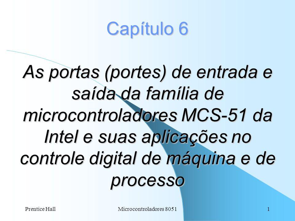 Prentice HallMicrocontroladores 80511 Capítulo 6 As portas (portes) de entrada e saída da família de microcontroladores MCS-51 da Intel e suas aplicaç