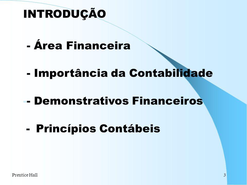 Prentice Hall3 INTRODUÇÃO - Área Financeira - Importância da Contabilidade -- Demonstrativos Financeiros - Princípios Contábeis