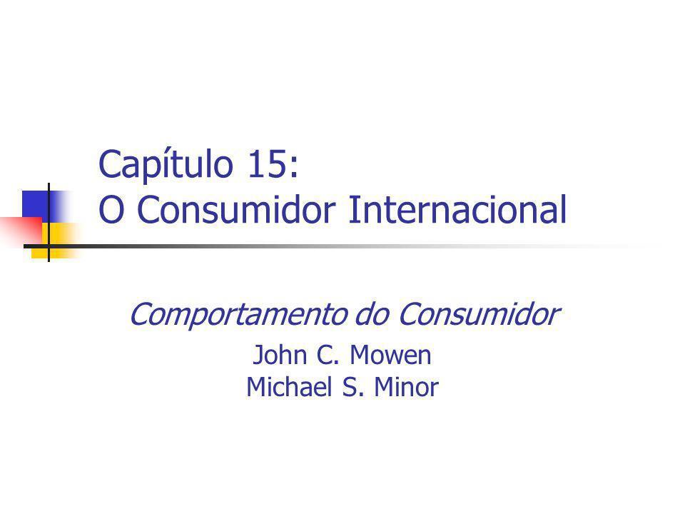 Capítulo 15: O Consumidor Internacional Comportamento do Consumidor John C. Mowen Michael S. Minor