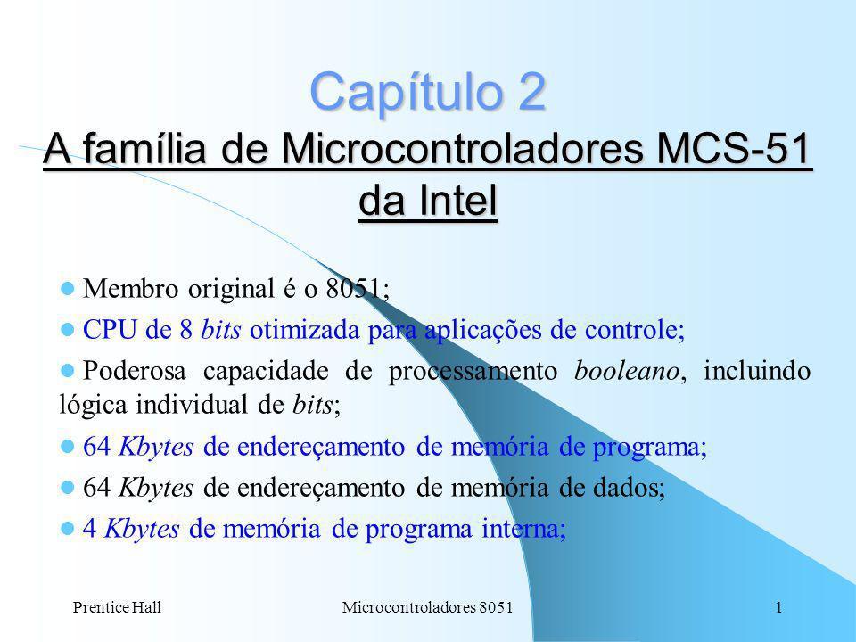 Prentice Hall2Microcontroladores 8051 Capítulo 2: 128 bytes de memória RAM de dados interna; 32 linhas de I/O bidirecionais endereçáveis individualmente; 2 Timers/Contadores de 16 bits; 5 entradas de interrupções (3 internas e 2 externas) com 2 níveis de prioridade; 1 oscilador interno de relógio.