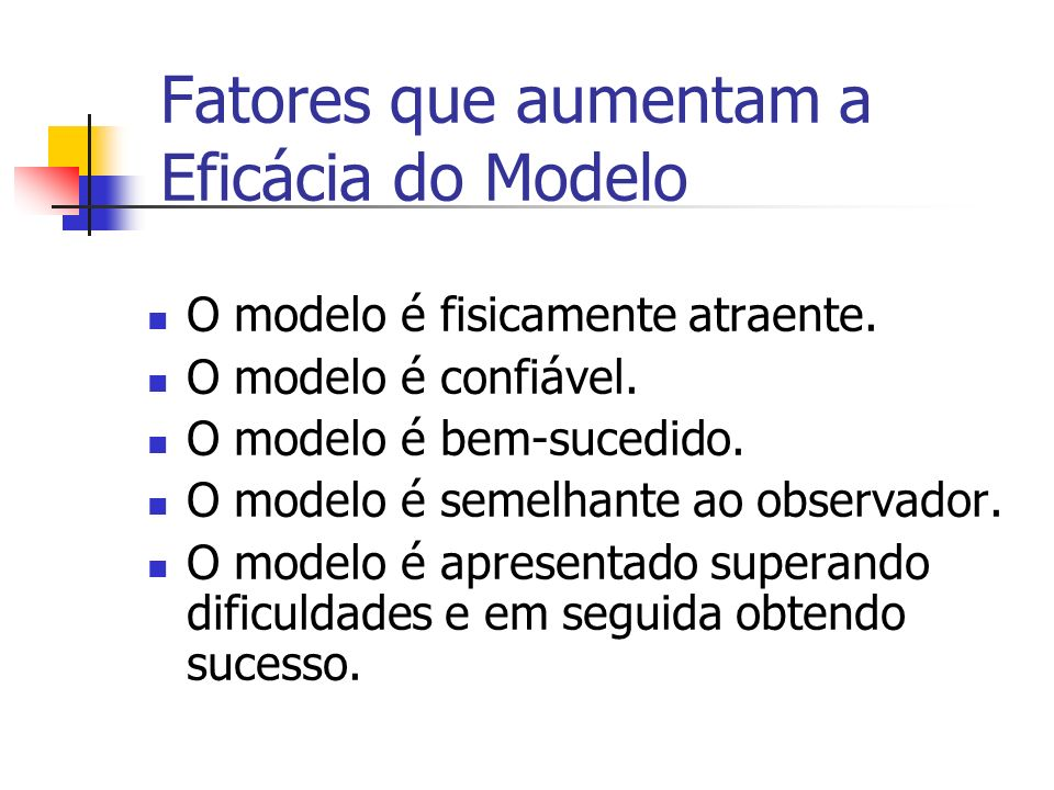 Fatores que aumentam a Eficácia do Modelo O modelo é fisicamente atraente. O modelo é confiável. O modelo é bem-sucedido. O modelo é semelhante ao obs