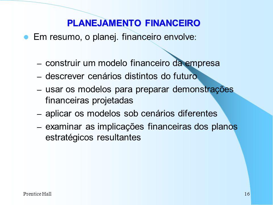 Prentice Hall16 PLANEJAMENTO FINANCEIRO PLANEJAMENTO FINANCEIRO Em resumo, o planej. financeiro envolve : – construir um modelo financeiro da empresa