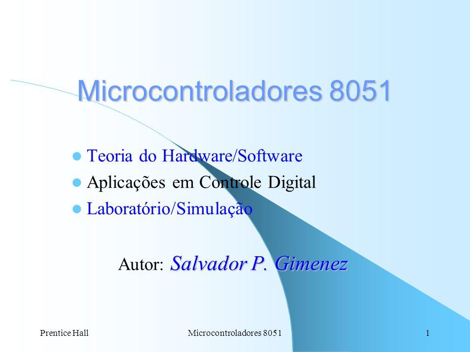 Prentice HallMicrocontroladores 80511 Teoria do Hardware/Software Aplicações em Controle Digital Laboratório/Simulação Salvador P. Gimenez Autor: Salv