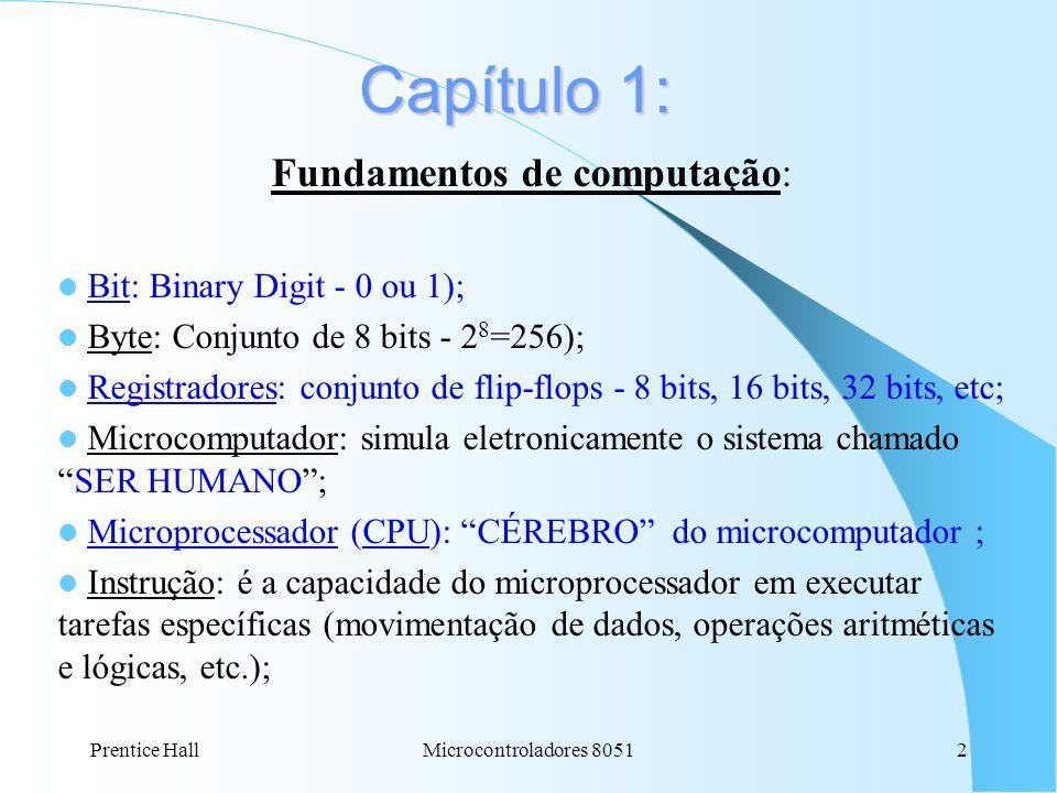 Prentice HallMicrocontroladores 80512 Capítulo 1: Fundamentos de computação: Bit: Binary Digit - 0 ou 1); Byte: Conjunto de 8 bits - 2 8 =256); Regist