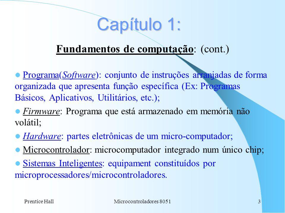 Prentice HallMicrocontroladores 80513 Capítulo 1: Fundamentos de computação: (cont.) Programa(Software): conjunto de instruções arranjadas de forma or