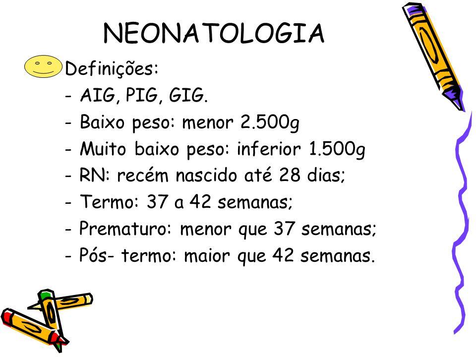 NEONATOLOGIA Definições: -AIG, PIG, GIG. -Baixo peso: menor 2.500g -Muito baixo peso: inferior 1.500g -RN: recém nascido até 28 dias; -Termo: 37 a 42