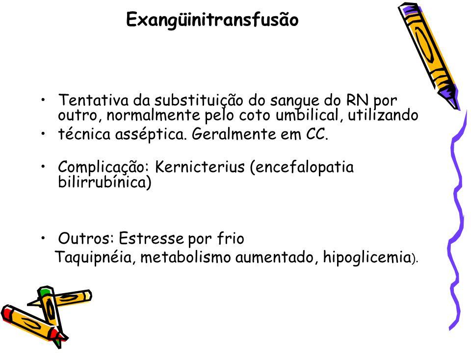 Exangüinitransfusão Tentativa da substituição do sangue do RN por outro, normalmente pelo coto umbilical, utilizando técnica asséptica. Geralmente em