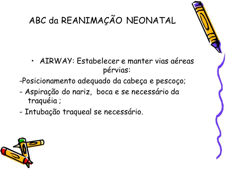 ABC da REANIMAÇÃO NEONATAL AIRWAY: Estabelecer e manter vias aéreas pérvias: -Posicionamento adequado da cabeça e pescoço; - Aspiração do nariz, boca