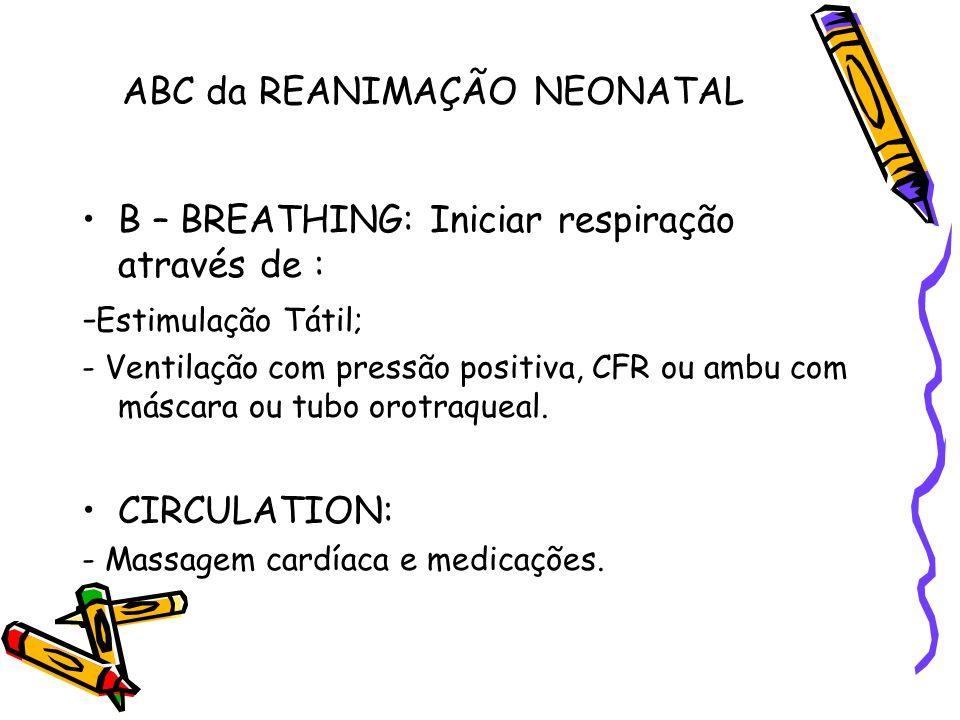 ABC da REANIMAÇÃO NEONATAL B – BREATHING: Iniciar respiração através de : - Estimulação Tátil; - Ventilação com pressão positiva, CFR ou ambu com másc