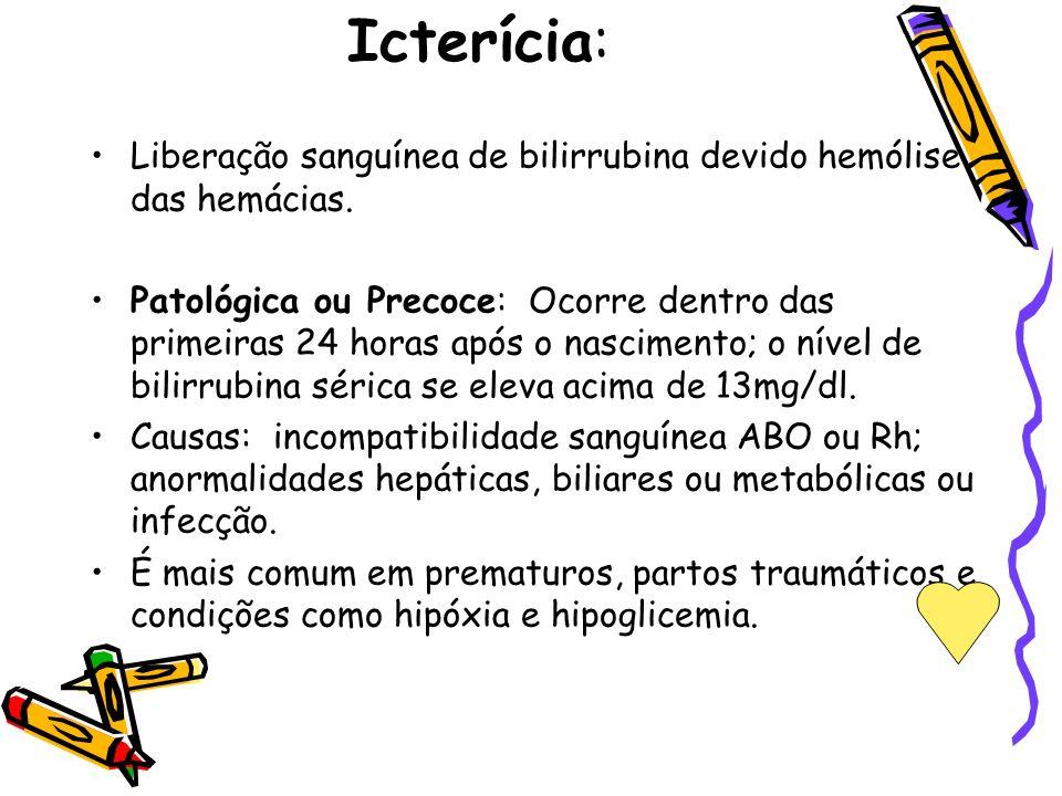 Icterícia: Liberação sanguínea de bilirrubina devido hemólise das hemácias. Patológica ou Precoce: Ocorre dentro das primeiras 24 horas após o nascime