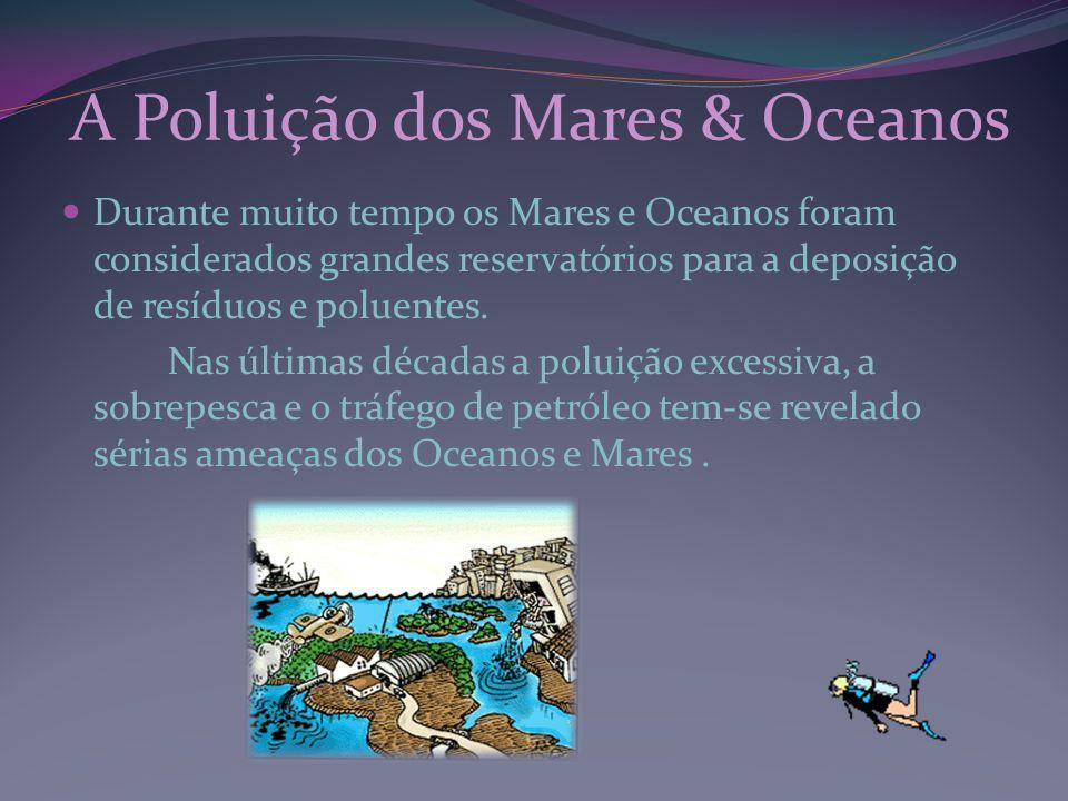 A Poluição dos Mares & Oceanos Durante muito tempo os Mares e Oceanos foram considerados grandes reservatórios para a deposição de resíduos e poluente