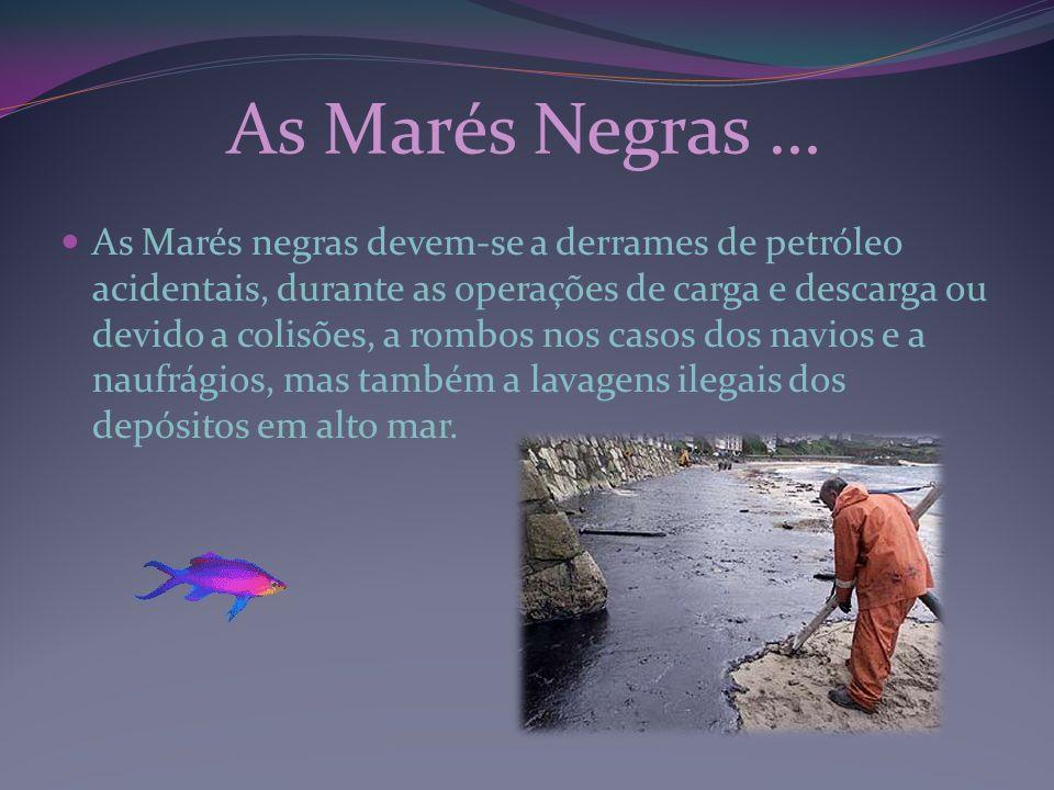 As Marés Negras … As Marés negras devem-se a derrames de petróleo acidentais, durante as operações de carga e descarga ou devido a colisões, a rombos
