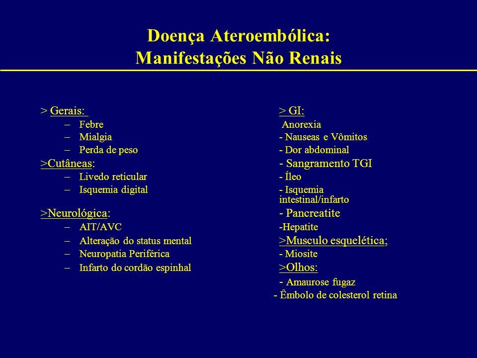 Doença Ateroembólica: Manifestações Não Renais > Gerais:> GI: –Febre Anorexia –Mialgia- Nauseas e Vômitos –Perda de peso- Dor abdominal >Cutâneas:- S