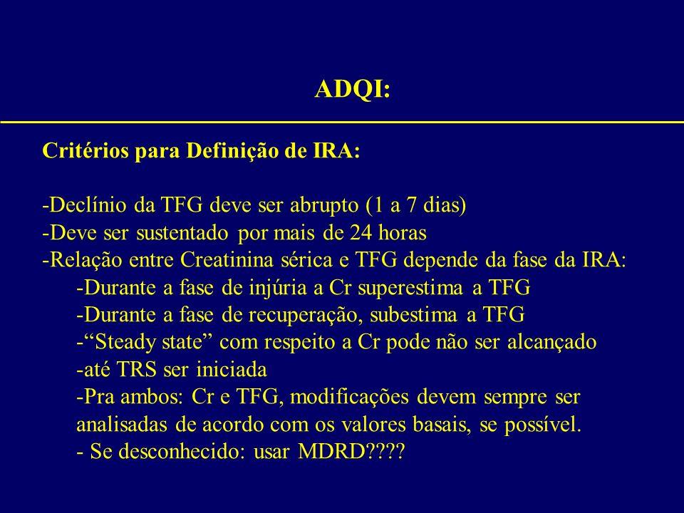ADQI: Critérios para Definição de IRA: -Declínio da TFG deve ser abrupto (1 a 7 dias) -Deve ser sustentado por mais de 24 horas -Relação entre Creatin