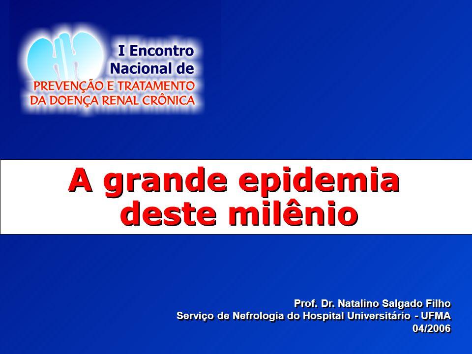A grande epidemia deste milênio Prof. Dr. Natalino Salgado Filho Serviço de Nefrologia do Hospital Universitário - UFMA 04/2006 Prof. Dr. Natalino Sal