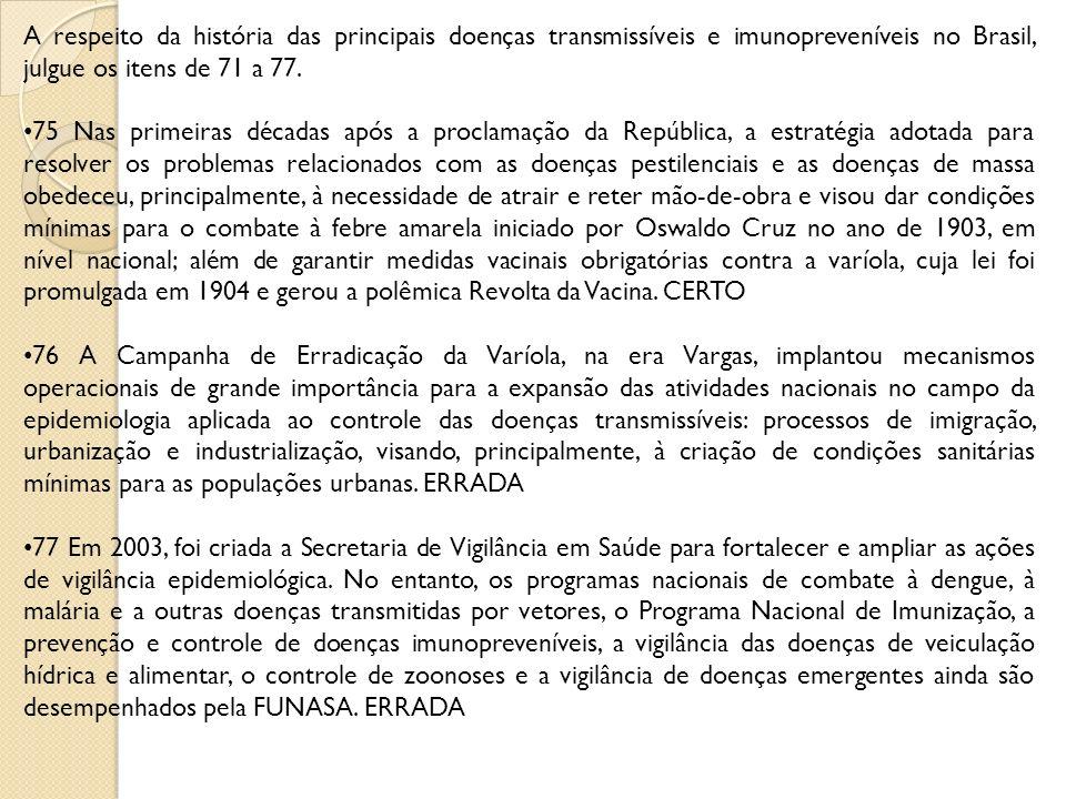 A respeito da história das principais doenças transmissíveis e imunopreveníveis no Brasil, julgue os itens de 71 a 77. 75 Nas primeiras décadas após a