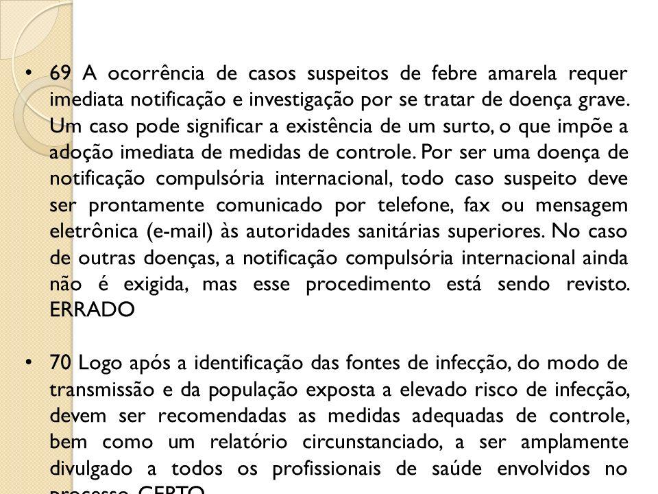 69 A ocorrência de casos suspeitos de febre amarela requer imediata notificação e investigação por se tratar de doença grave. Um caso pode significar