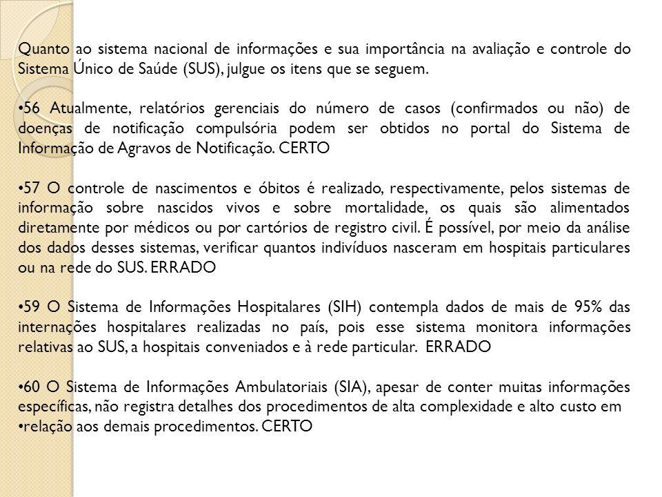 Quanto ao sistema nacional de informações e sua importância na avaliação e controle do Sistema Único de Saúde (SUS), julgue os itens que se seguem. 56