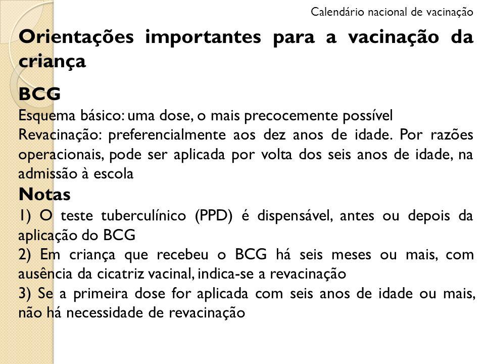 Orientações importantes para a vacinação da criança BCG Esquema básico: uma dose, o mais precocemente possível Revacinação: preferencialmente aos dez