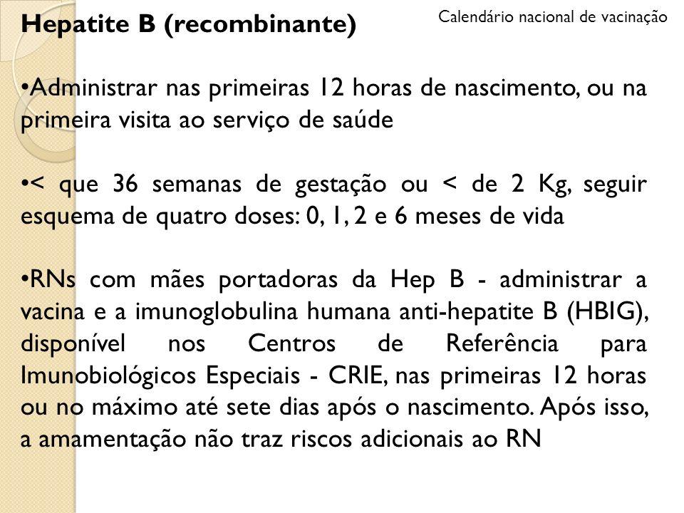 Hepatite B (recombinante) Administrar nas primeiras 12 horas de nascimento, ou na primeira visita ao serviço de saúde < que 36 semanas de gestação ou