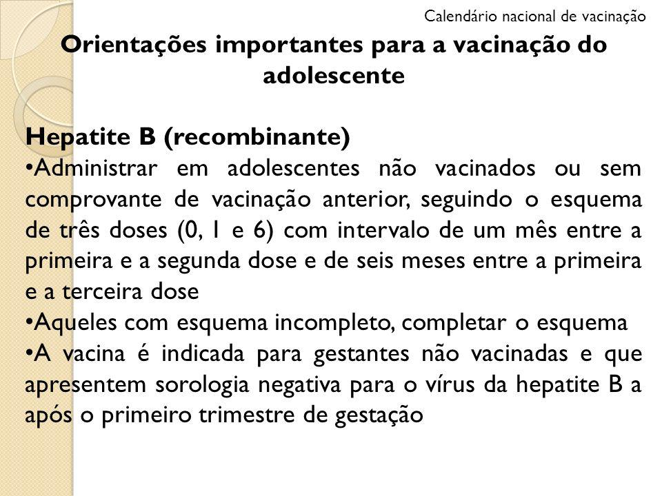 Orientações importantes para a vacinação do adolescente Hepatite B (recombinante) Administrar em adolescentes não vacinados ou sem comprovante de vaci