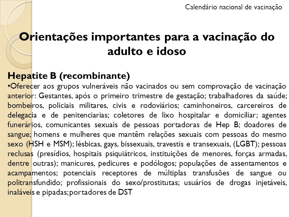 Orientações importantes para a vacinação do adulto e idoso Hepatite B (recombinante) Oferecer aos grupos vulneráveis não vacinados ou sem comprovação