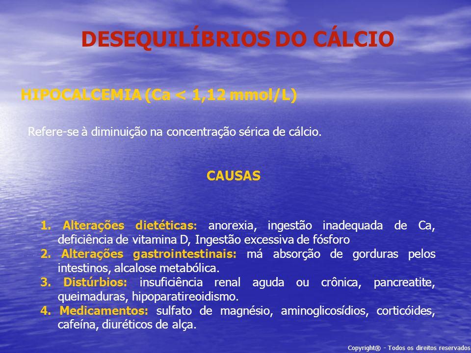 Copyright® - Todos os direitos reservados DESEQUILÍBRIOS DO CÁLCIO HIPOCALCEMIA (Ca < 1,12 mmol/L) Refere-se à diminuição na concentração sérica de cá