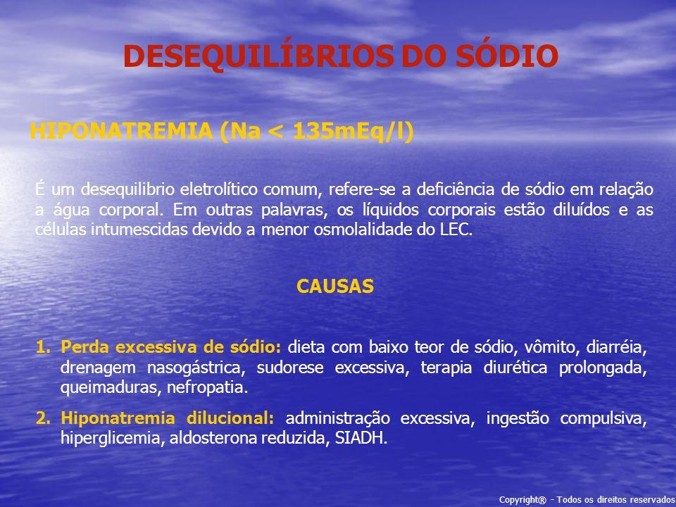 Copyright® - Todos os direitos reservados DESEQUILÍBRIOS DO SÓDIO HIPONATREMIA (Na < 135mEq/l) É um desequilibrio eletrolítico comum, refere-se a defi