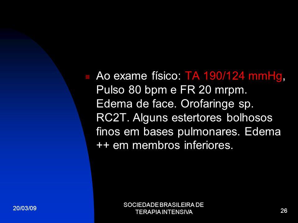 20/03/09 SOCIEDADE BRASILEIRA DE TERAPIA INTENSIVA 26 Ao exame físico: TA 190/124 mmHg, Pulso 80 bpm e FR 20 mrpm. Edema de face. Orofaringe sp. RC2T.