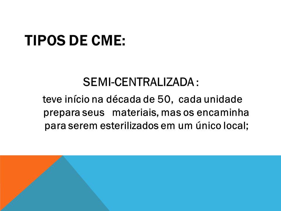 TIPOS DE CME: SEMI-CENTRALIZADA : teve início na década de 50, cada unidade prepara seus materiais, mas os encaminha para serem esterilizados em um ún