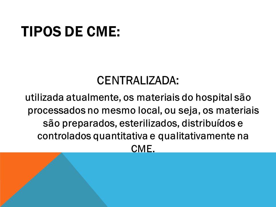 TIPOS DE CME: CENTRALIZADA: utilizada atualmente, os materiais do hospital são processados no mesmo local, ou seja, os materiais são preparados, ester