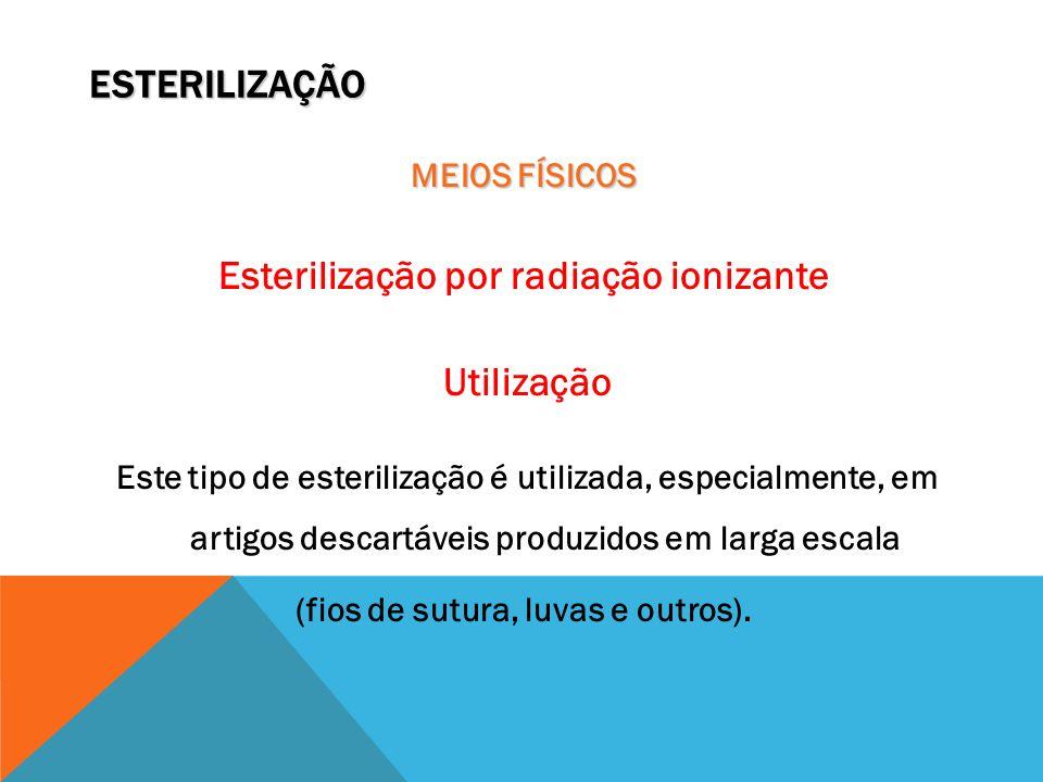 ESTERILIZAÇÃO MEIOS FÍSICOS Esterilização por radiação ionizante Utilização Este tipo de esterilização é utilizada, especialmente, em artigos descartá