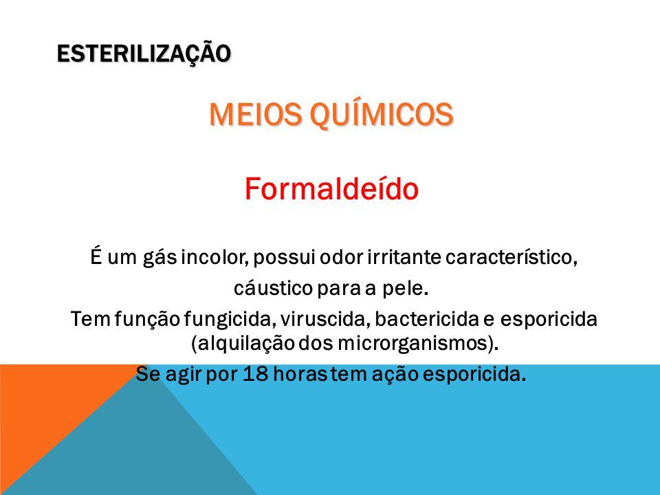 ESTERILIZAÇÃO MEIOS QUÍMICOS Formaldeído É um gás incolor, possui odor irritante característico, cáustico para a pele. Tem função fungicida, viruscida