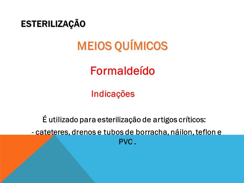 ESTERILIZAÇÃO MEIOS QUÍMICOS Formaldeído Indicações É utilizado para esterilização de artigos críticos: - cateteres, drenos e tubos de borracha, náilo