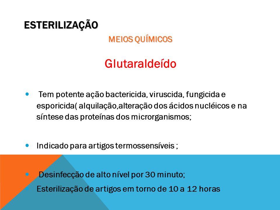 ESTERILIZAÇÃO MEIOS QUÍMICOS Glutaraldeído Tem potente ação bactericida, viruscida, fungicida e esporicida( alquilação,alteração dos ácidos nucléicos