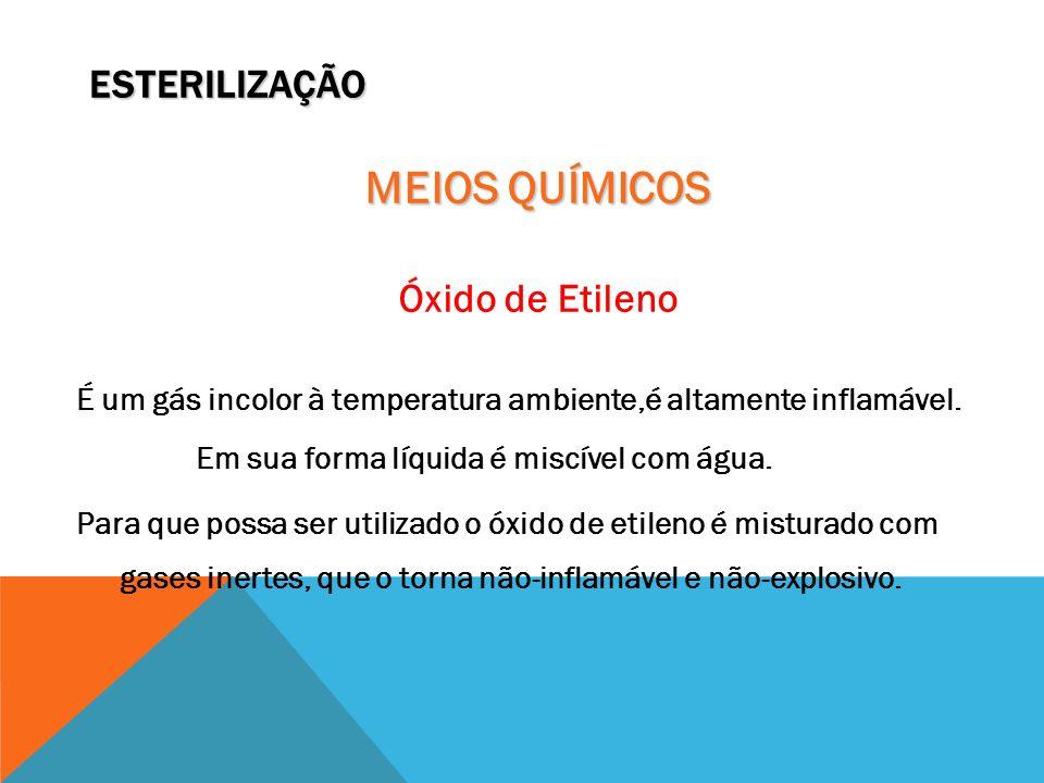 ESTERILIZAÇÃO MEIOS QUÍMICOS Óxido de Etileno É um gás incolor à temperatura ambiente,é altamente inflamável. Em sua forma líquida é miscível com água