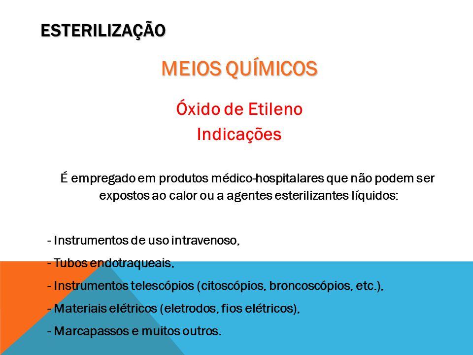 ESTERILIZAÇÃO MEIOS QUÍMICOS Óxido de Etileno Indicações É empregado em produtos médico-hospitalares que não podem ser expostos ao calor ou a agentes