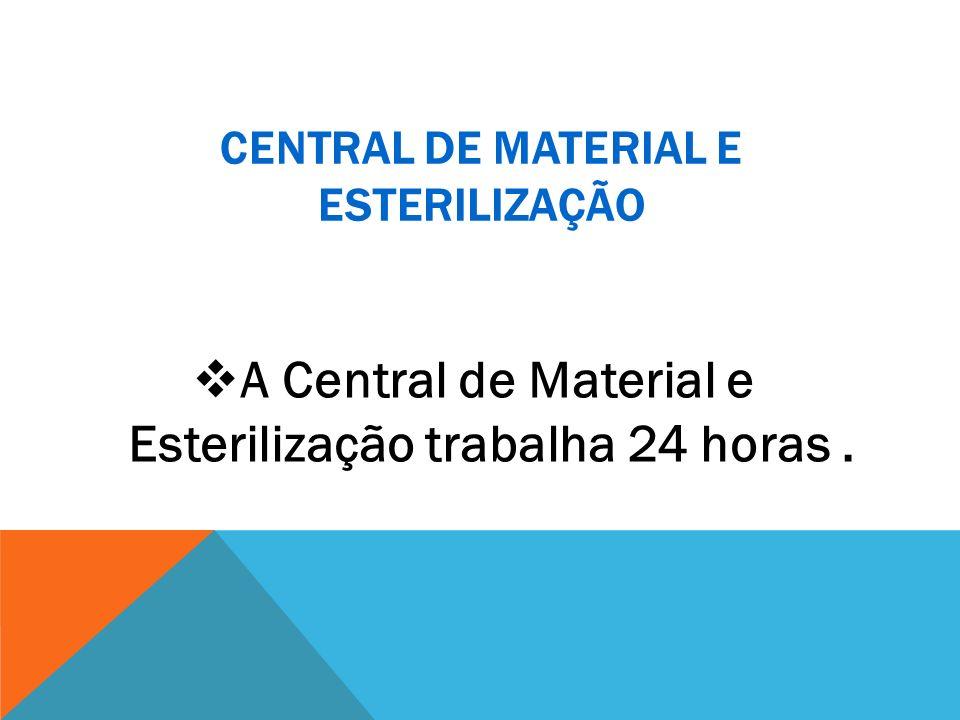 CENTRAL DE MATERIAL E ESTERILIZAÇÃO A Central de Material e Esterilização trabalha 24 horas.