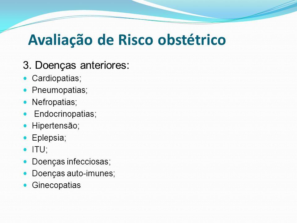 Avaliação de Risco obstétrico 3. Doenças anteriores: Cardiopatias; Pneumopatias; Nefropatias; Endocrinopatias; Hipertensão; Eplepsia; ITU; Doenças inf