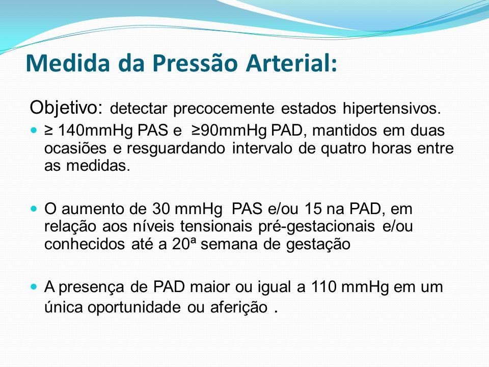 Medida da Pressão Arterial: Objetivo: detectar precocemente estados hipertensivos. 140mmHg PAS e 90mmHg PAD, mantidos em duas ocasiões e resguardando