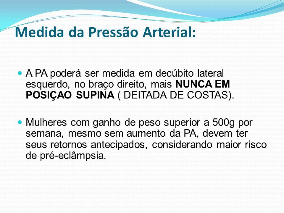 Medida da Pressão Arterial: A PA poderá ser medida em decúbito lateral esquerdo, no braço direito, mais NUNCA EM POSIÇAO SUPINA ( DEITADA DE COSTAS).