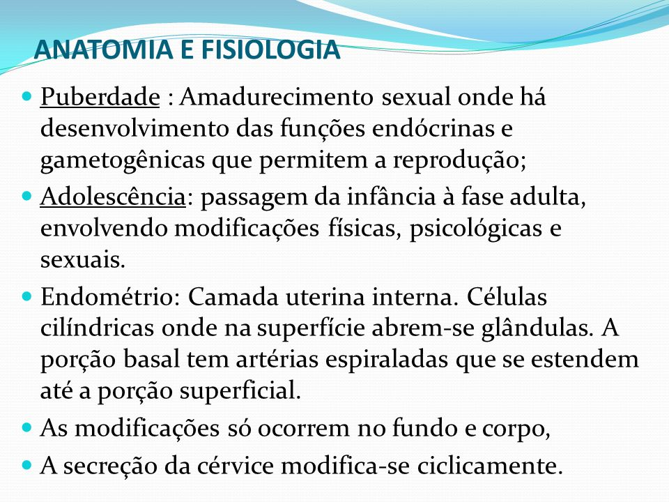 ANATOMIA E FISIOLOGIA Puberdade : Amadurecimento sexual onde há desenvolvimento das funções endócrinas e gametogênicas que permitem a reprodução; Adol