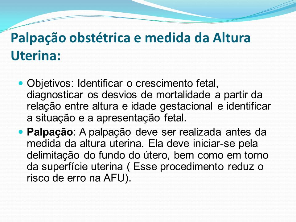 Palpação obstétrica e medida da Altura Uterina: Objetivos: Identificar o crescimento fetal, diagnosticar os desvios de mortalidade a partir da relação